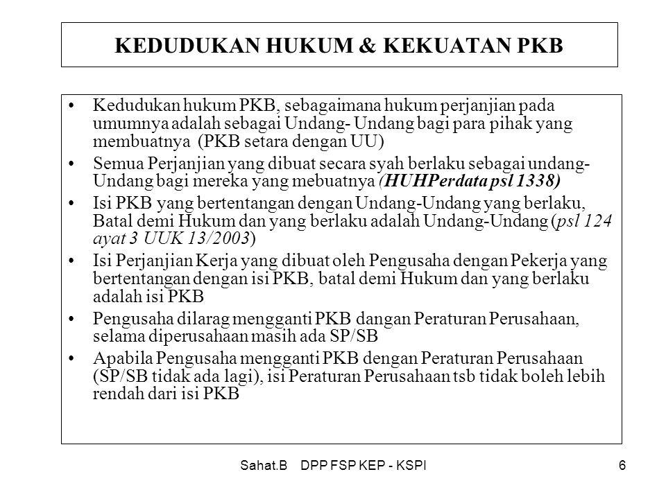 Sahat.B DPP FSP KEP - KSPI6 KEDUDUKAN HUKUM & KEKUATAN PKB •Kedudukan hukum PKB, sebagaimana hukum perjanjian pada umumnya adalah sebagai Undang- Undang bagi para pihak yang membuatnya (PKB setara dengan UU) •Semua Perjanjian yang dibuat secara syah berlaku sebagai undang- Undang bagi mereka yang mebuatnya (HUHPerdata psl 1338) •Isi PKB yang bertentangan dengan Undang-Undang yang berlaku, Batal demi Hukum dan yang berlaku adalah Undang-Undang (psl 124 ayat 3 UUK 13/2003) •Isi Perjanjian Kerja yang dibuat oleh Pengusaha dengan Pekerja yang bertentangan dengan isi PKB, batal demi Hukum dan yang berlaku adalah isi PKB •Pengusaha dilarag mengganti PKB dangan Peraturan Perusahaan, selama diperusahaan masih ada SP/SB •Apabila Pengusaha mengganti PKB dengan Peraturan Perusahaan (SP/SB tidak ada lagi), isi Peraturan Perusahaan tsb tidak boleh lebih rendah dari isi PKB