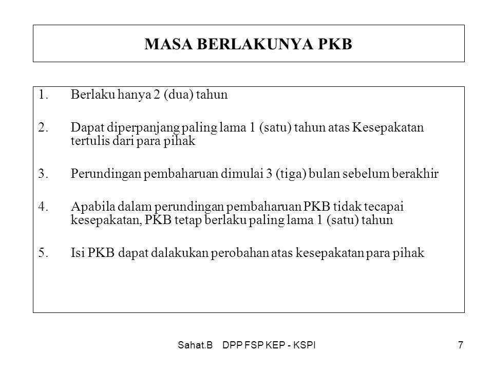 Sahat.B DPP FSP KEP - KSPI7 MASA BERLAKUNYA PKB 1.Berlaku hanya 2 (dua) tahun 2.Dapat diperpanjang paling lama 1 (satu) tahun atas Kesepakatan tertulis dari para pihak 3.Perundingan pembaharuan dimulai 3 (tiga) bulan sebelum berakhir 4.Apabila dalam perundingan pembaharuan PKB tidak tecapai kesepakatan, PKB tetap berlaku paling lama 1 (satu) tahun 5.Isi PKB dapat dalakukan perobahan atas kesepakatan para pihak