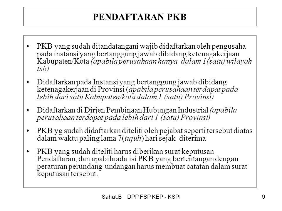 Sahat.B DPP FSP KEP - KSPI9 PENDAFTARAN PKB •PKB yang sudah ditandatangani wajib didaftarkan oleh pengusaha pada instansi yang bertanggung jawab dibidang ketenagakerjaan Kabupaten/Kota (apabila perusahaan hanya dalam 1(satu) wilayah tsb) •Didaftarkan pada Instansi yang bertanggung jawab dibidang ketenagakerjaan di Provinsi (apabila perusahaan terdapat pada lebih dari satu Kabupaten/kota dalam 1 (satu) Provinsi) •Didaftarkan di Dirjen Pembinaan Hubungan Industrial (apabila perusahaan terdapat pada lebih dari 1 (satu) Provinsi) •PKB yg sudah didaftarkan diteliti oleh pejabat seperti tersebut diatas dalam waktu paling lama 7(tujuh) hari sejak diterima •PKB yang sudah diteliti harus diberikan surat keputusan Pendaftaran, dan apabila ada isi PKB yang bertentangan dengan peraturan perundang-undangan harus membuat catatan dalam surat keputusan tersebut.