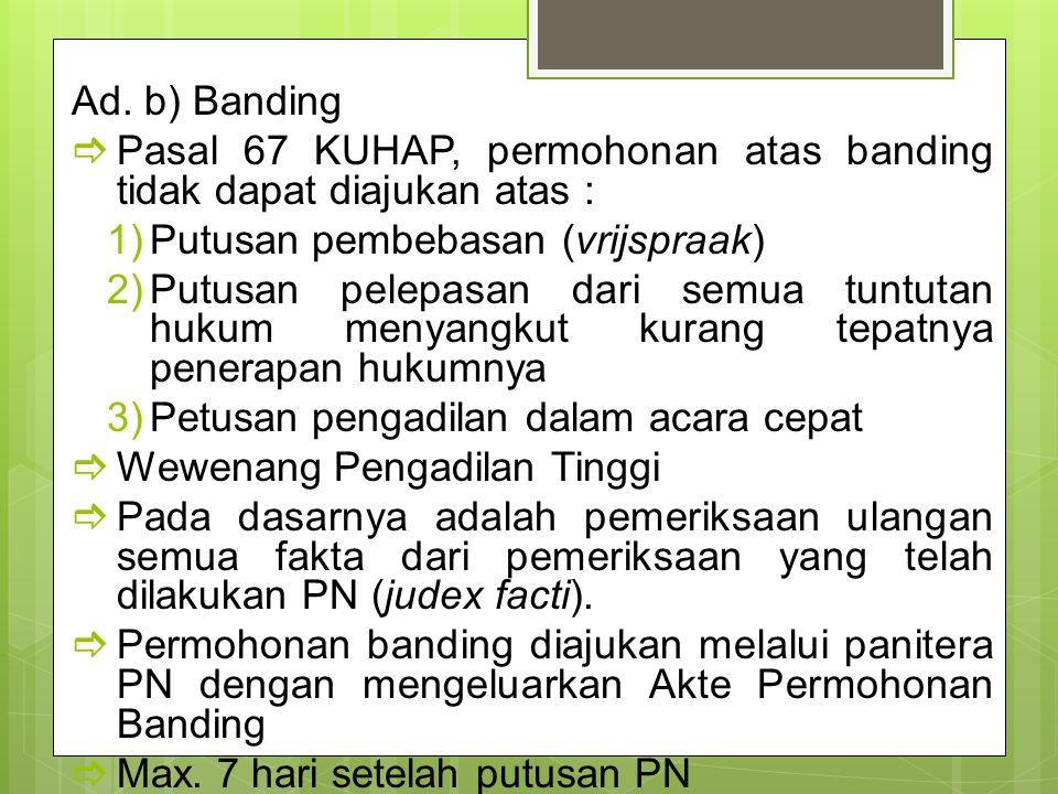 Ad. b) Banding  Pasal 67 KUHAP, permohonan atas banding tidak dapat diajukan atas : 1)Putusan pembebasan (vrijspraak) 2)Putusan pelepasan dari semua