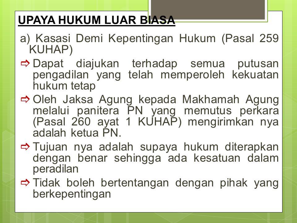 UPAYA HUKUM LUAR BIASA a) Kasasi Demi Kepentingan Hukum (Pasal 259 KUHAP)  Dapat diajukan terhadap semua putusan pengadilan yang telah memperoleh kek
