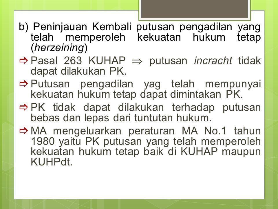b) Peninjauan Kembali putusan pengadilan yang telah memperoleh kekuatan hukum tetap (herzeining)  Pasal 263 KUHAP  putusan incracht tidak dapat dilakukan PK.