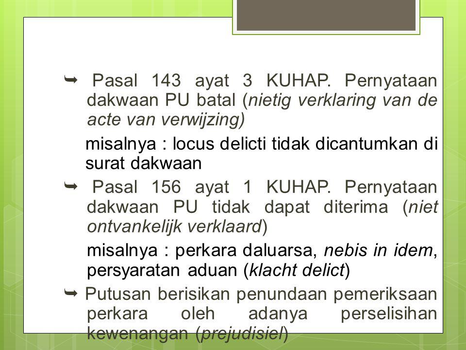  Pasal 143 ayat 3 KUHAP. Pernyataan dakwaan PU batal (nietig verklaring van de acte van verwijzing) misalnya : locus delicti tidak dicantumkan di sur
