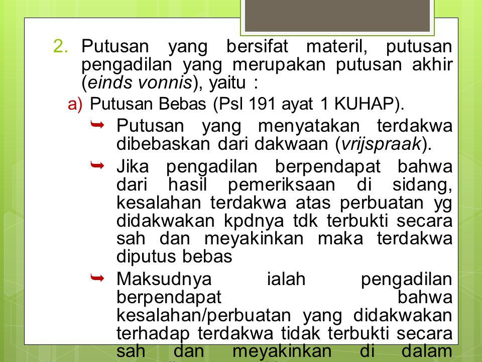 2.Putusan yang bersifat materil, putusan pengadilan yang merupakan putusan akhir (einds vonnis), yaitu : a)Putusan Bebas (Psl 191 ayat 1 KUHAP).  Put