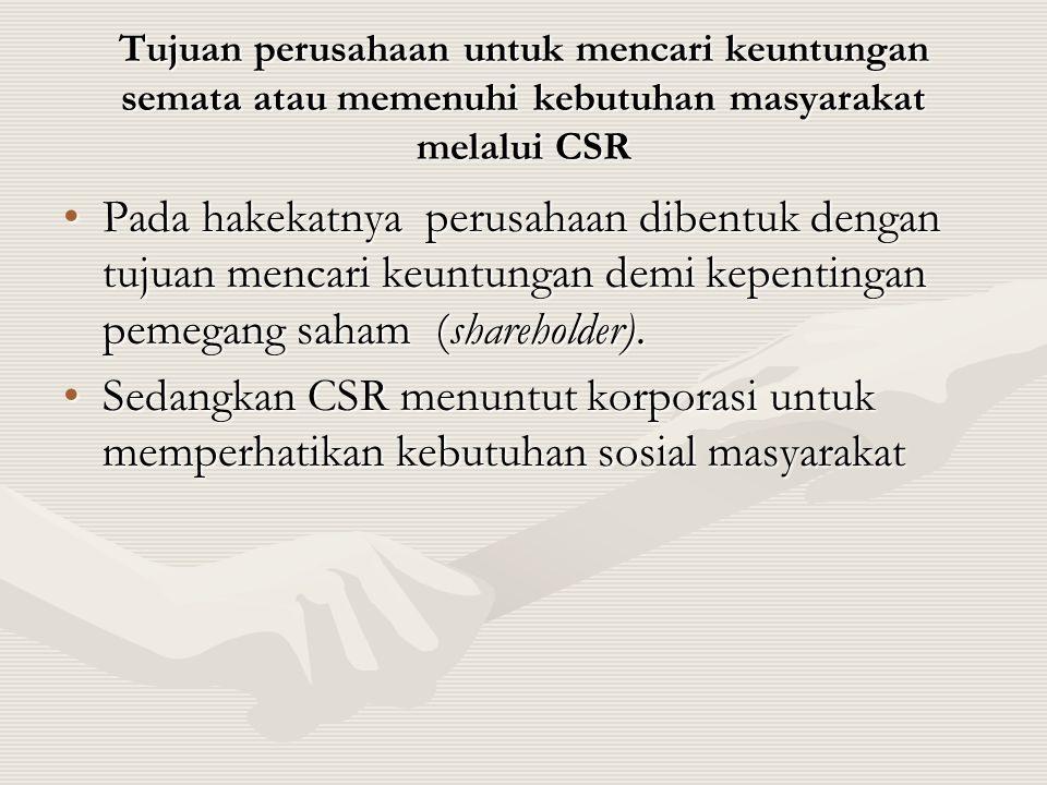 Tujuan perusahaan untuk mencari keuntungan semata atau memenuhi kebutuhan masyarakat melalui CSR •Pada hakekatnya perusahaan dibentuk dengan tujuan me