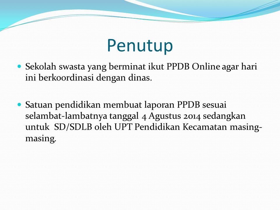 Penutup  Sekolah swasta yang berminat ikut PPDB Online agar hari ini berkoordinasi dengan dinas.  Satuan pendidikan membuat laporan PPDB sesuai sela