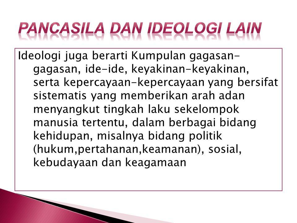 Ideologi juga berarti Kumpulan gagasan- gagasan, ide-ide, keyakinan-keyakinan, serta kepercayaan-kepercayaan yang bersifat sistematis yang memberikan arah adan menyangkut tingkah laku sekelompok manusia tertentu, dalam berbagai bidang kehidupan, misalnya bidang politik (hukum,pertahanan,keamanan), sosial, kebudayaan dan keagamaan