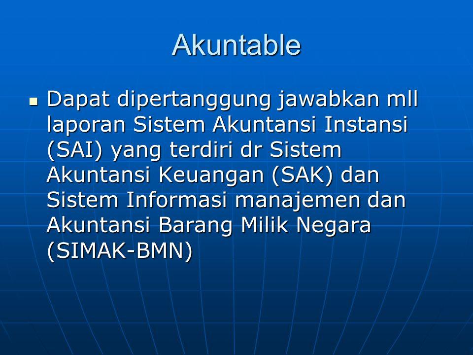 Akuntable  Dapat dipertanggung jawabkan mll laporan Sistem Akuntansi Instansi (SAI) yang terdiri dr Sistem Akuntansi Keuangan (SAK) dan Sistem Inform