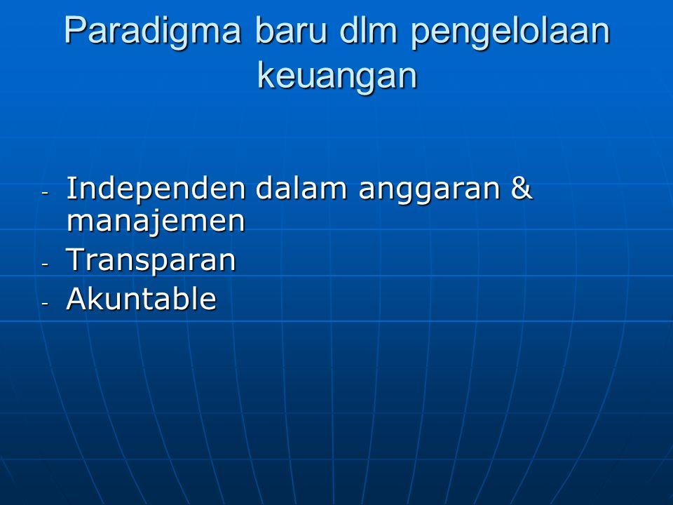 Paradigma baru dlm pengelolaan keuangan - Independen dalam anggaran & manajemen - Transparan - Akuntable