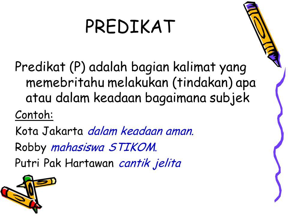 PREDIKAT Predikat (P) adalah bagian kalimat yang memebritahu melakukan (tindakan) apa atau dalam keadaan bagaimana subjek Contoh: Kota Jakarta dalam k
