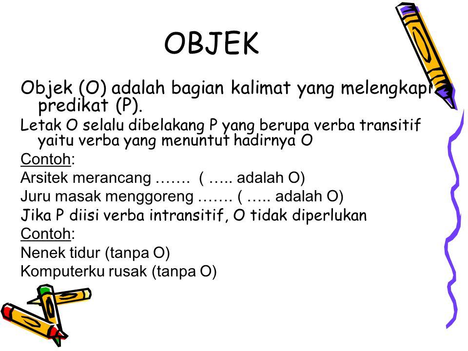 OBJEK Objek (O) adalah bagian kalimat yang melengkapi predikat (P). Letak O selalu dibelakang P yang berupa verba transitif yaitu verba yang menuntut