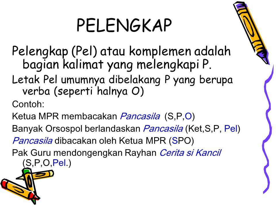 PELENGKAP Pelengkap (Pel) atau komplemen adalah bagian kalimat yang melengkapi P. Letak Pel umumnya dibelakang P yang berupa verba (seperti halnya O)