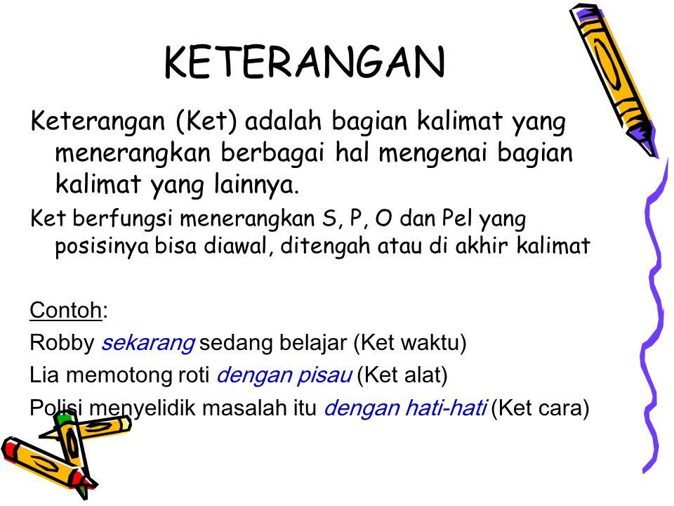 KETERANGAN Keterangan (Ket) adalah bagian kalimat yang menerangkan berbagai hal mengenai bagian kalimat yang lainnya. Ket berfungsi menerangkan S, P,