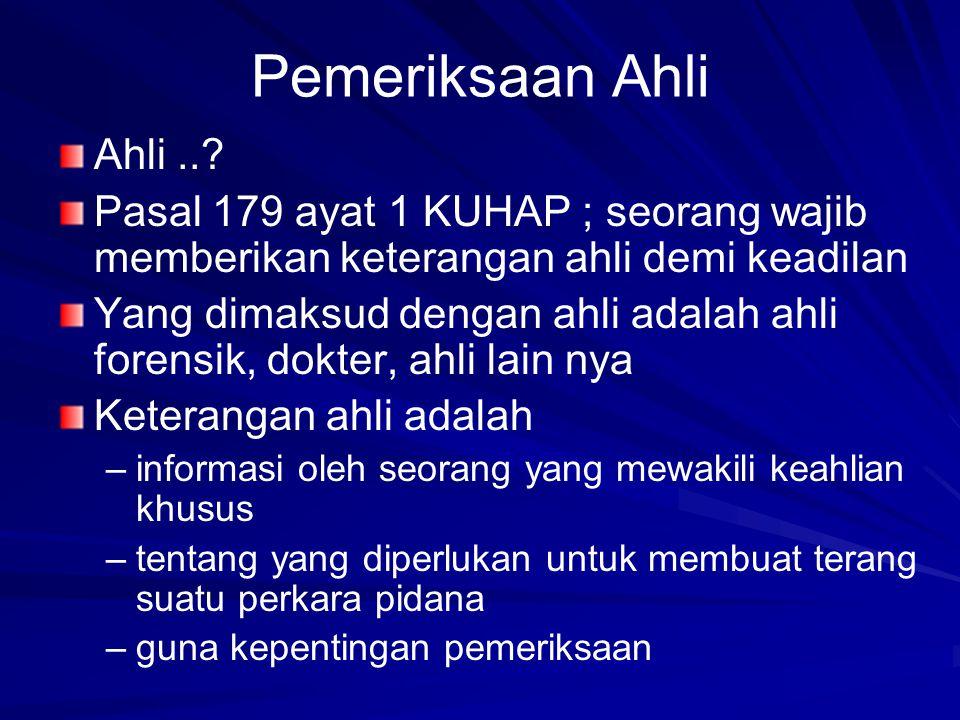 Pemeriksaan Ahli Ahli..? Pasal 179 ayat 1 KUHAP ; seorang wajib memberikan keterangan ahli demi keadilan Yang dimaksud dengan ahli adalah ahli forensi
