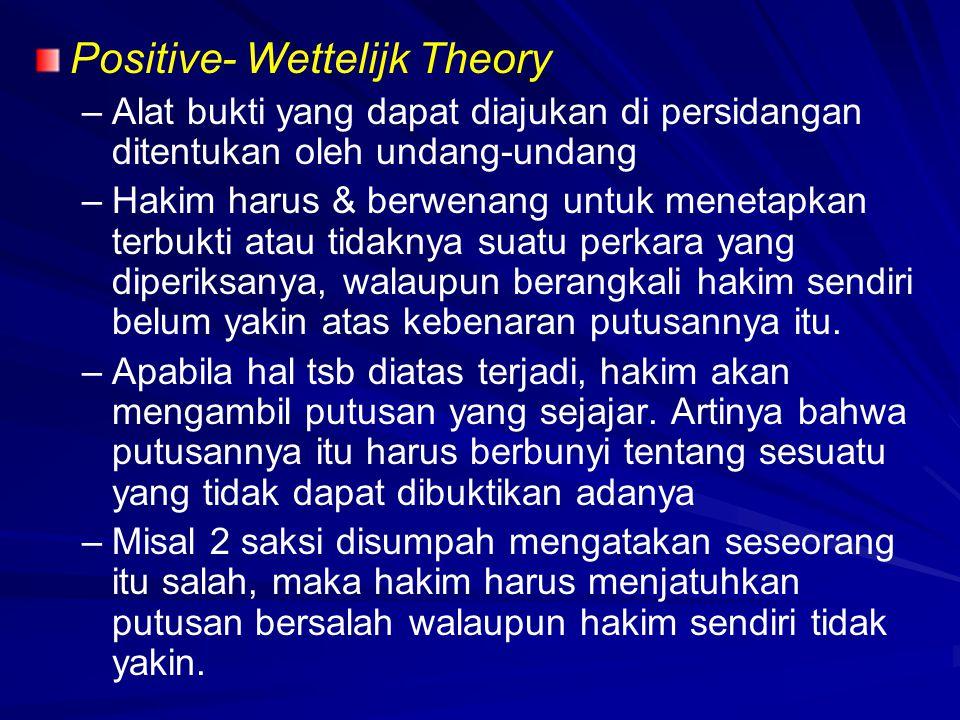 Positive- Wettelijk Theory – –Alat bukti yang dapat diajukan di persidangan ditentukan oleh undang-undang – –Hakim harus & berwenang untuk menetapkan