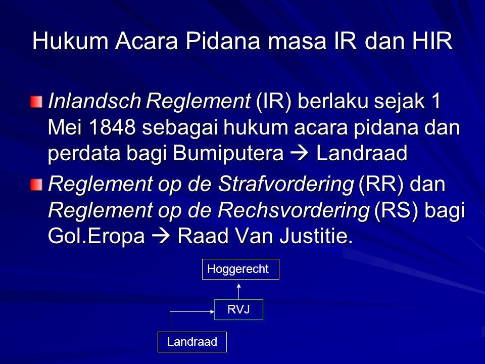 Hukum Acara Pidana masa IR dan HIR Inlandsch Reglement (IR) berlaku sejak 1 Mei 1848 sebagai hukum acara pidana dan perdata bagi Bumiputera  Landraad