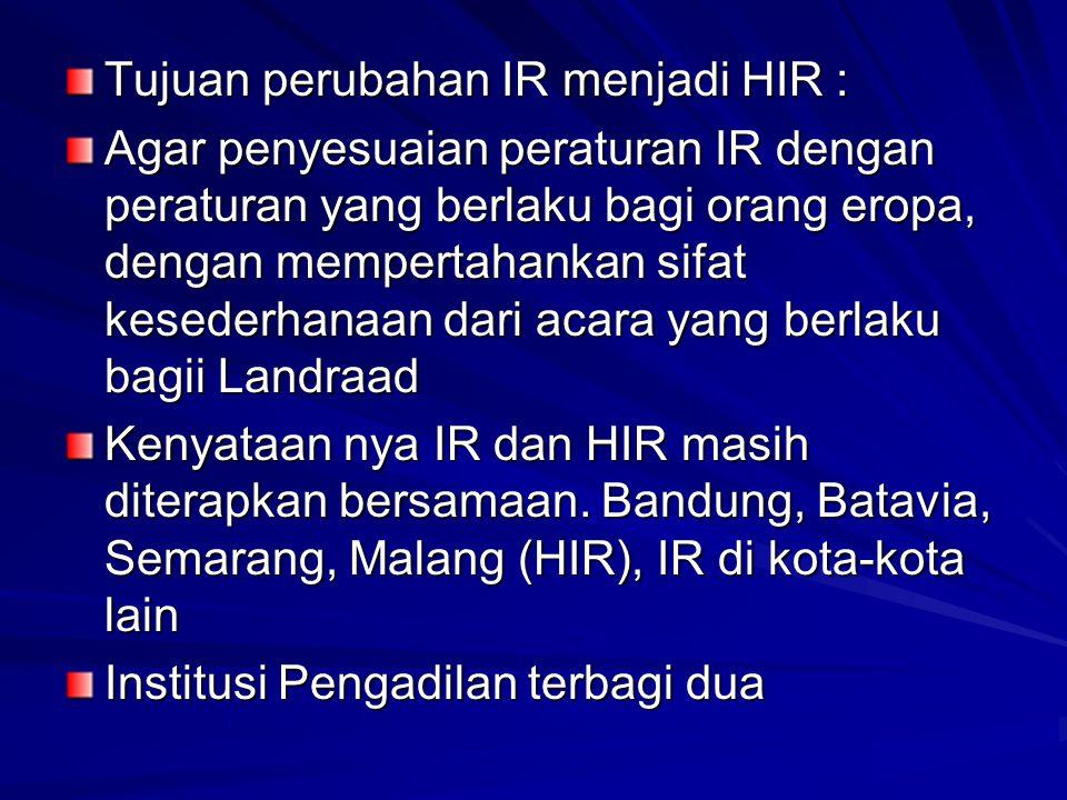 Tujuan perubahan IR menjadi HIR : Agar penyesuaian peraturan IR dengan peraturan yang berlaku bagi orang eropa, dengan mempertahankan sifat kesederhan