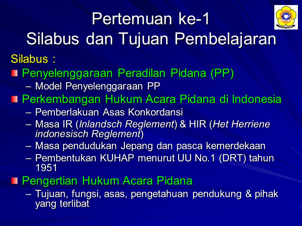 Pertemuan ke-1 Silabus dan Tujuan Pembelajaran Silabus : Penyelenggaraan Peradilan Pidana (PP) –Model Penyelenggaraan PP Perkembangan Hukum Acara Pida