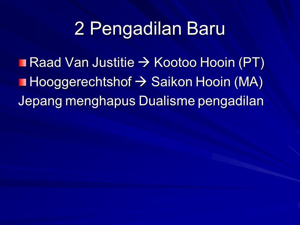 2 Pengadilan Baru Raad Van Justitie  Kootoo Hooin (PT) Hooggerechtshof  Saikon Hooin (MA) Jepang menghapus Dualisme pengadilan