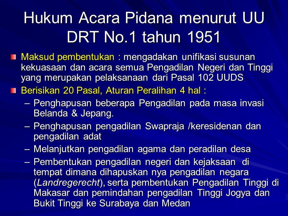 Hukum Acara Pidana menurut UU DRT No.1 tahun 1951 Maksud pembentukan : mengadakan unifikasi susunan kekuasaan dan acara semua Pengadilan Negeri dan Ti