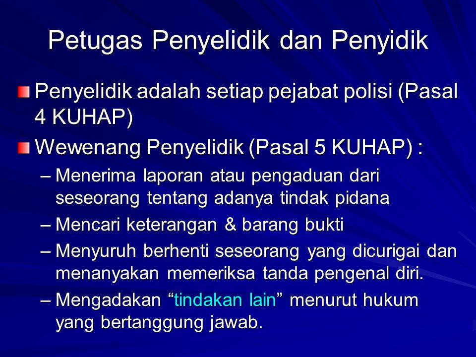 Petugas Penyelidik dan Penyidik Penyelidik adalah setiap pejabat polisi (Pasal 4 KUHAP) Wewenang Penyelidik (Pasal 5 KUHAP) : –Menerima laporan atau p