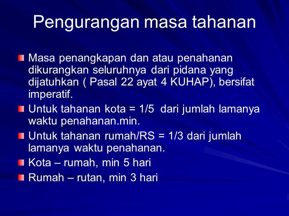 Pengurangan masa tahanan Masa penangkapan dan atau penahanan dikurangkan seluruhnya dari pidana yang dijatuhkan ( Pasal 22 ayat 4 KUHAP), bersifat imp