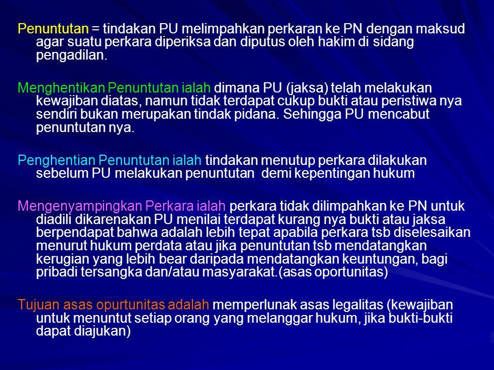Penuntutan = tindakan PU melimpahkan perkaran ke PN dengan maksud agar suatu perkara diperiksa dan diputus oleh hakim di sidang pengadilan. Menghentik