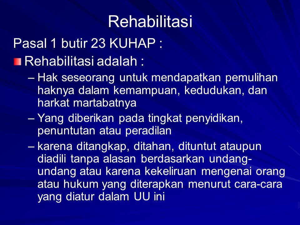 Rehabilitasi Pasal 1 butir 23 KUHAP : Rehabilitasi adalah : – –Hak seseorang untuk mendapatkan pemulihan haknya dalam kemampuan, kedudukan, dan harkat