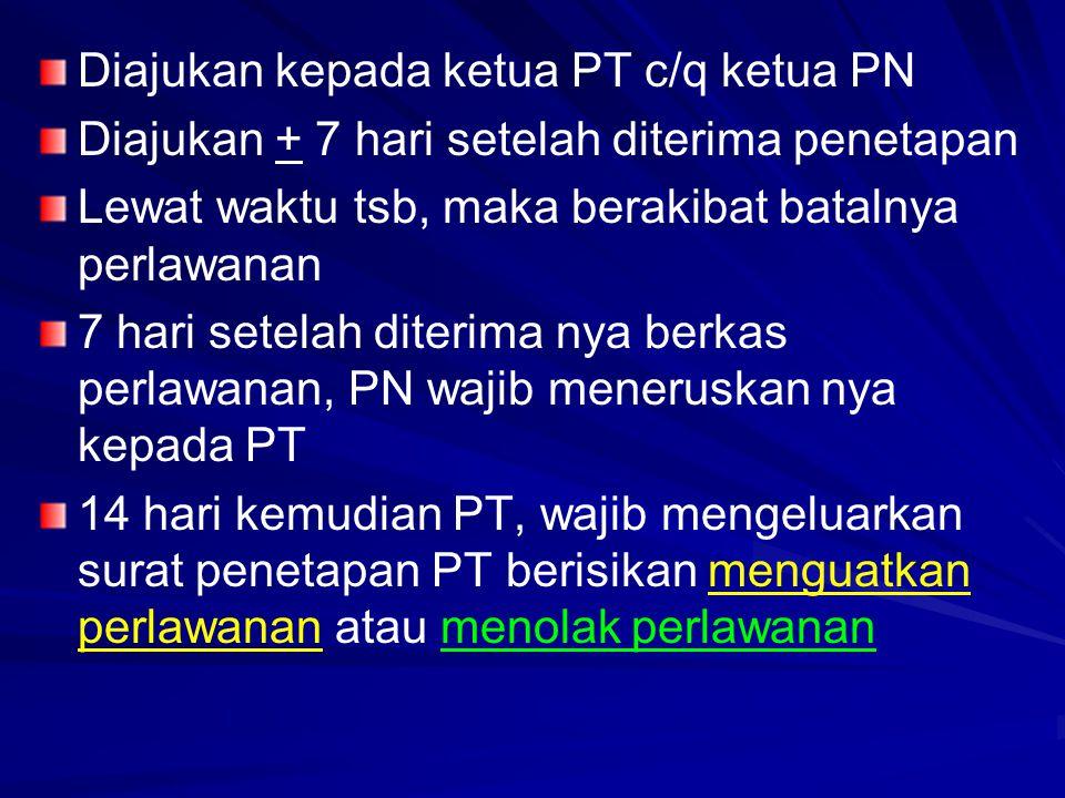 Diajukan kepada ketua PT c/q ketua PN Diajukan + 7 hari setelah diterima penetapan Lewat waktu tsb, maka berakibat batalnya perlawanan 7 hari setelah