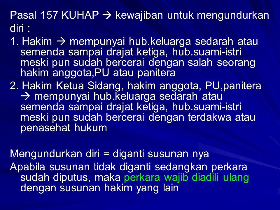 Pasal 157 KUHAP  kewajiban untuk mengundurkan diri : 1. Hakim  mempunyai hub.keluarga sedarah atau semenda sampai drajat ketiga, hub.suami-istri mes