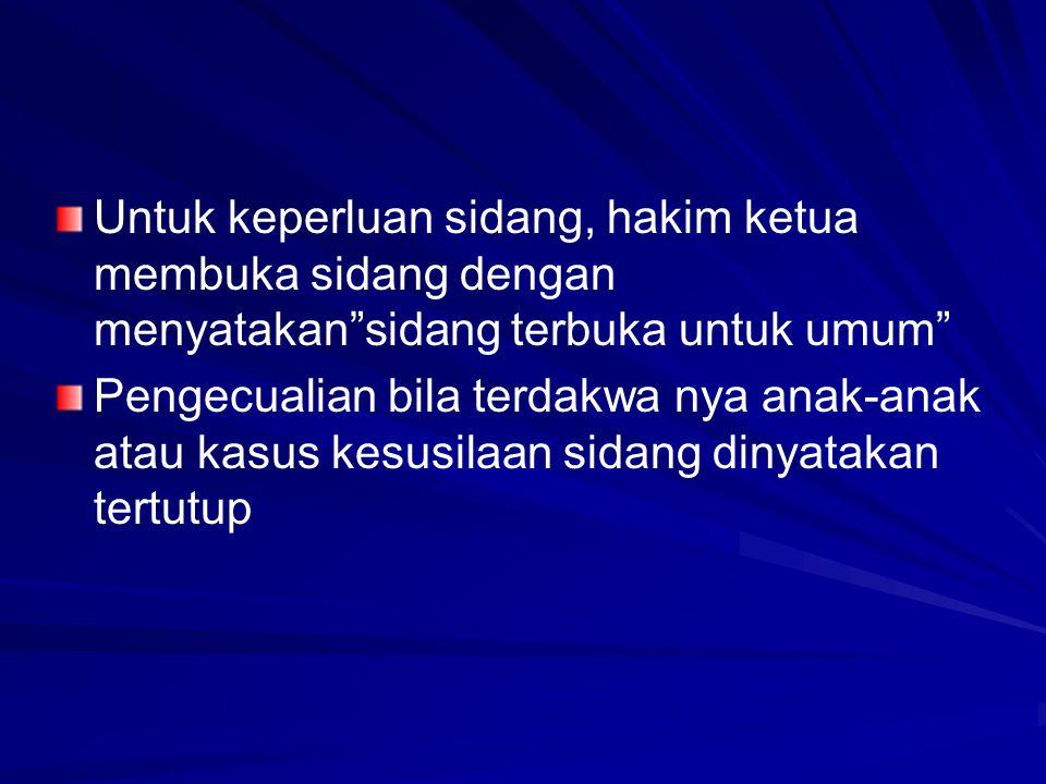 "Untuk keperluan sidang, hakim ketua membuka sidang dengan menyatakan""sidang terbuka untuk umum"" Pengecualian bila terdakwa nya anak-anak atau kasus ke"
