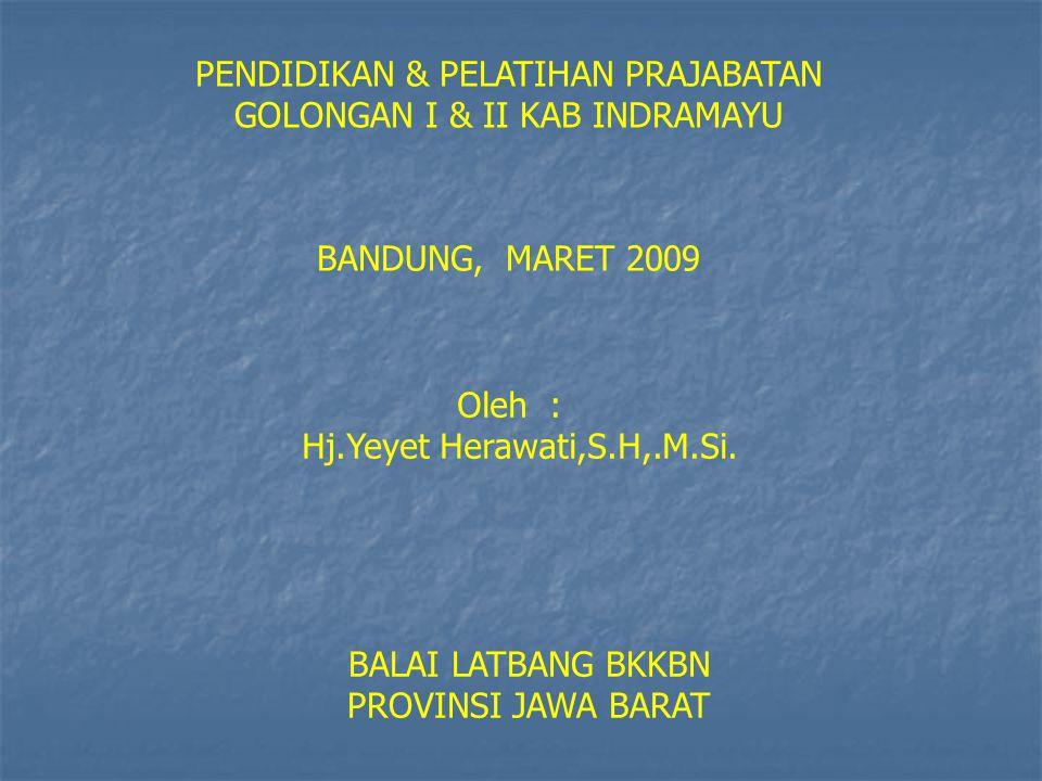 PENDIDIKAN & PELATIHAN PRAJABATAN GOLONGAN I & II KAB INDRAMAYU BANDUNG, MARET 2009 Oleh : Hj.Yeyet Herawati,S.H,.M.Si.