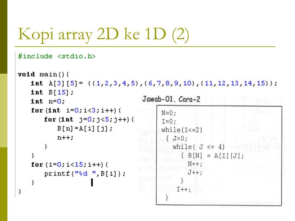 Kopi array 2D ke 1D  Array A[3][5] = {{1,2,3,4,5},{6,7,8,9,10},{11,12,13,14,15}} ;  Array B[15]; (dari 3*5)