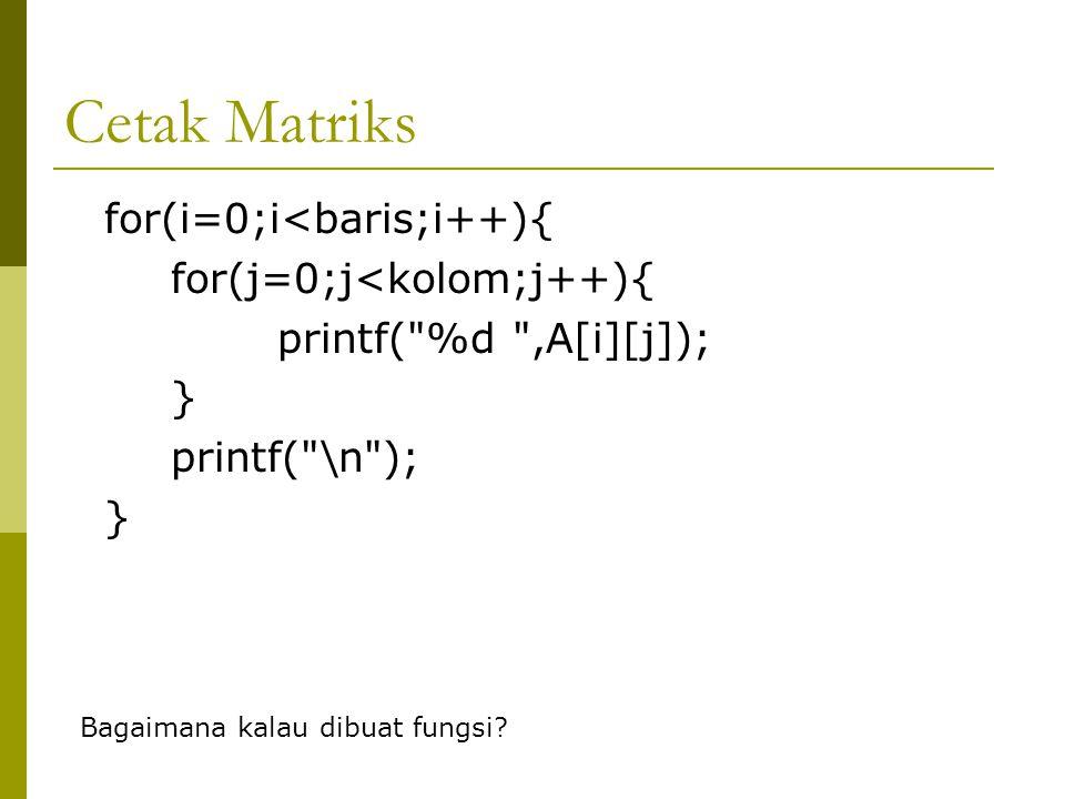 Input Matriks Bagaimana kalau dibuat fungsi? int i,j; for(i=0;i<baris;i++){ for(j=0;j<kolom;j++){ printf(