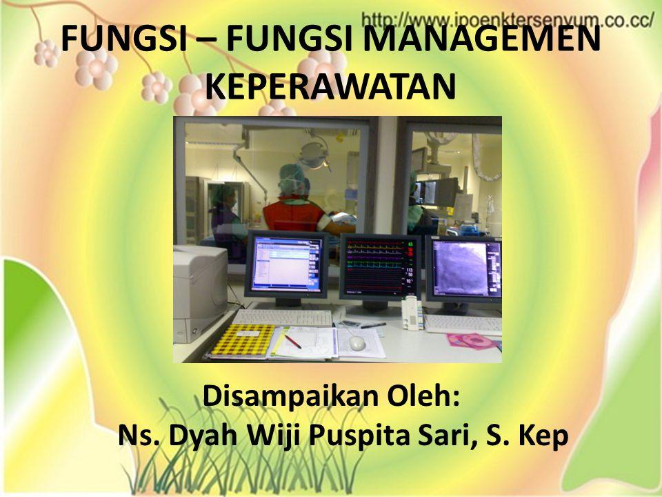 FUNGSI – FUNGSI MANAGEMEN KEPERAWATAN Disampaikan Oleh: Ns. Dyah Wiji Puspita Sari, S. Kep