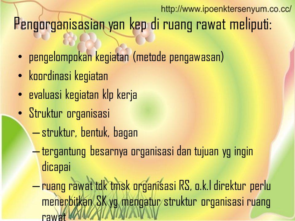 Pengorganisasian yan kep di ruang rawat meliputi: • pengelompokan kegiatan (metode pengawasan) • koordinasi kegiatan • evaluasi kegiatan klp kerja • S