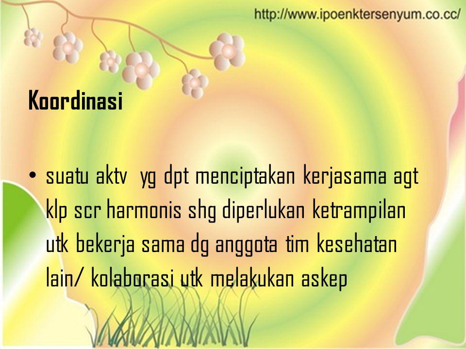 Koordinasi • suatu aktv yg dpt menciptakan kerjasama agt klp scr harmonis shg diperlukan ketrampilan utk bekerja sama dg anggota tim kesehatan lain/ k