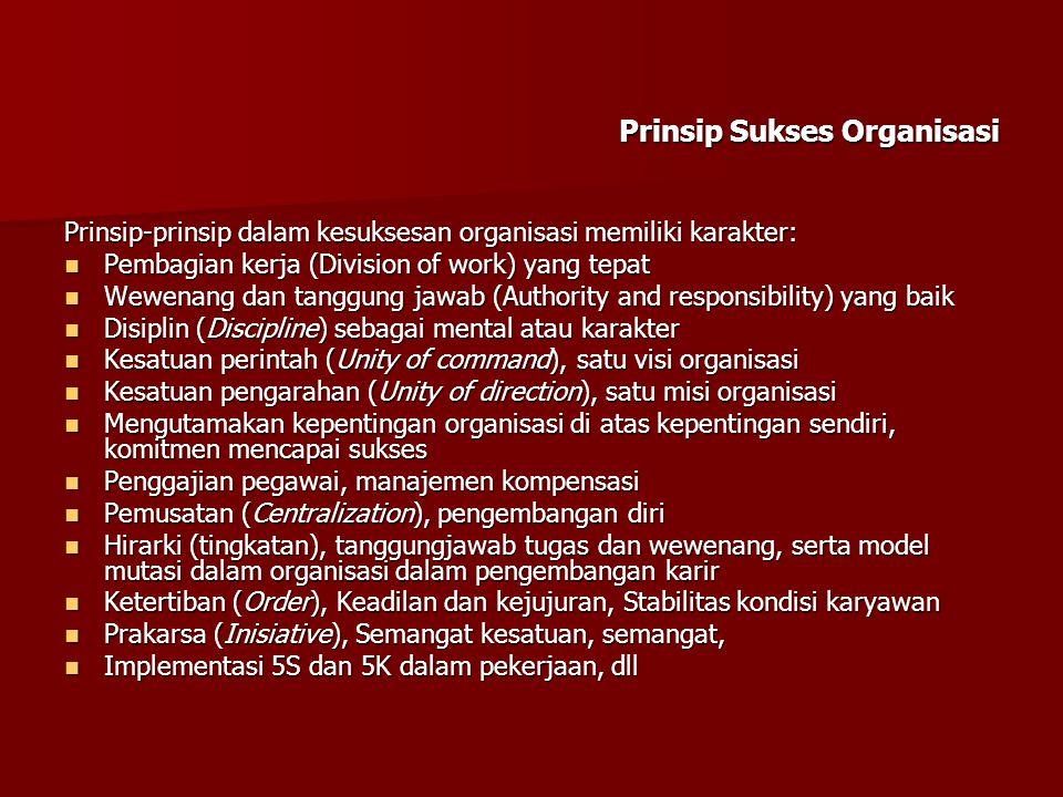 Prinsip Sukses Organisasi Prinsip-prinsip dalam kesuksesan organisasi memiliki karakter:  Pembagian kerja (Division of work) yang tepat  Wewenang da