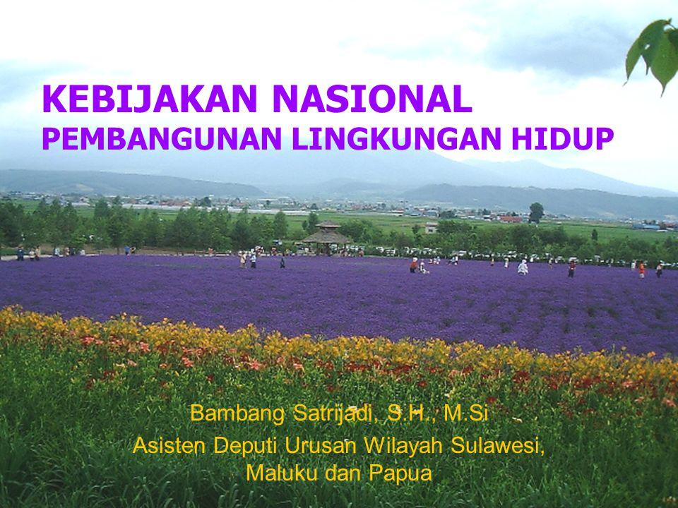 KEBIJAKAN NASIONAL PEMBANGUNAN LINGKUNGAN HIDUP Bambang Satrijadi, S.H., M.Si Asisten Deputi Urusan Wilayah Sulawesi, Maluku dan Papua