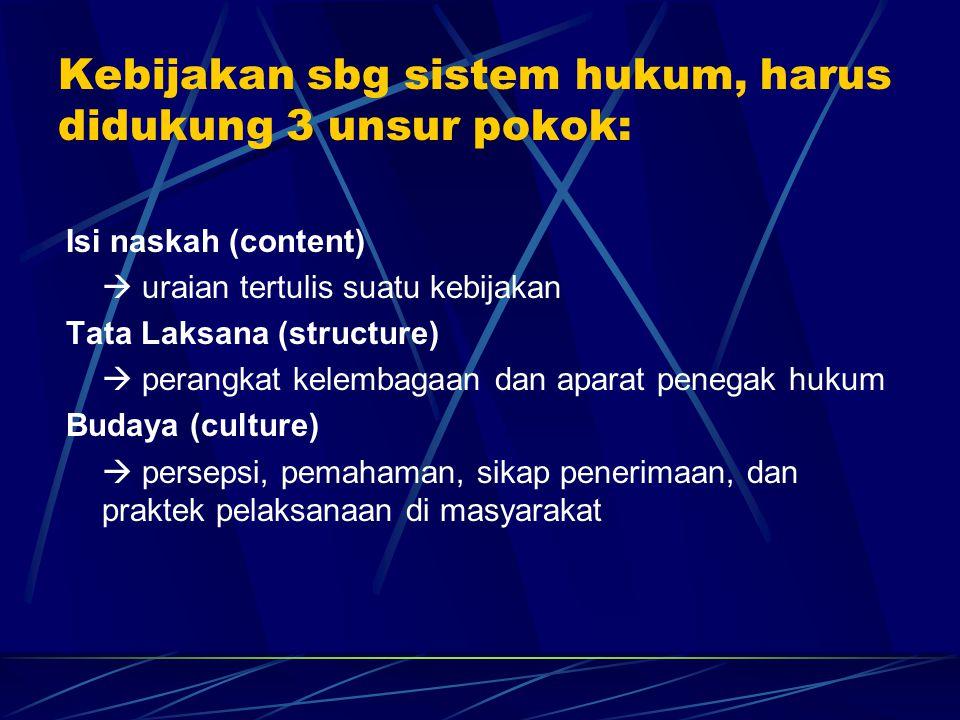 Kebijakan sbg sistem hukum, harus didukung 3 unsur pokok: Isi naskah (content)  uraian tertulis suatu kebijakan Tata Laksana (structure)  perangkat