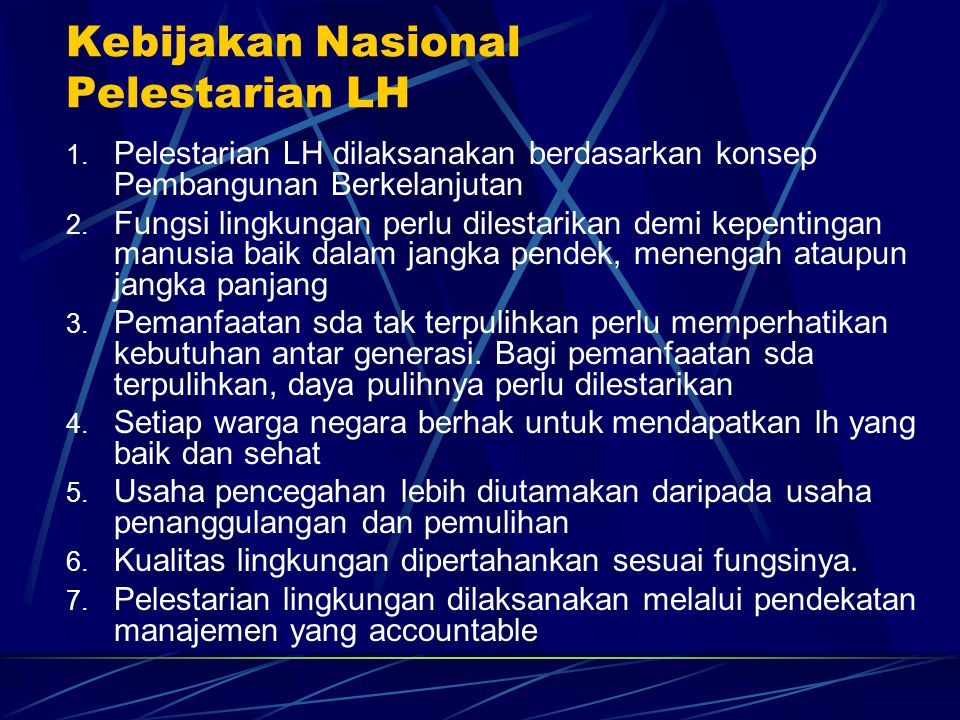 Kebijakan Nasional Pelestarian LH 1. Pelestarian LH dilaksanakan berdasarkan konsep Pembangunan Berkelanjutan 2. Fungsi lingkungan perlu dilestarikan