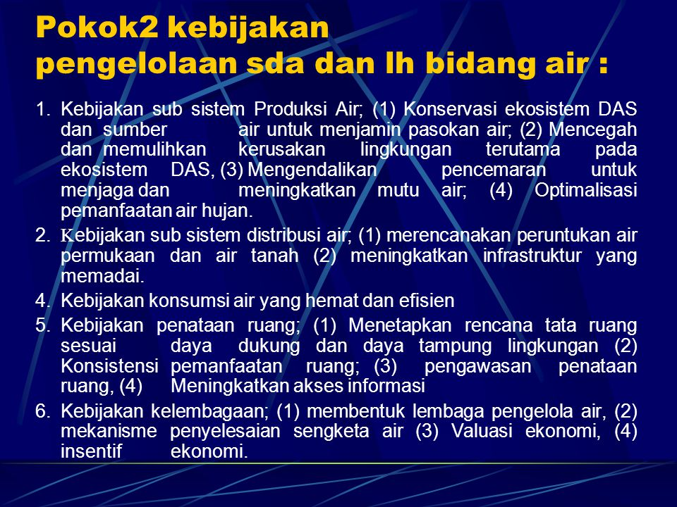 Pokok2 kebijakan pengelolaan sda dan lh bidang air : 1. Kebijakan sub sistem Produksi Air; (1) Konservasi ekosistem DAS dan sumber air untuk menjamin