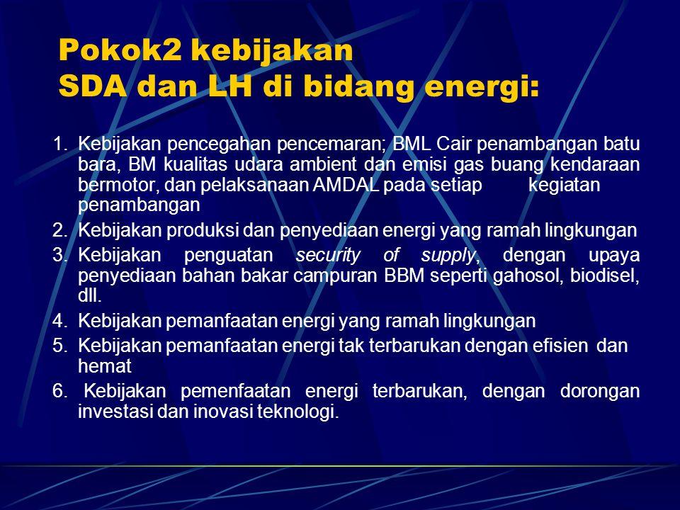 Pokok2 kebijakan SDA dan LH di bidang energi: 1. Kebijakan pencegahan pencemaran; BML Cair penambangan batu bara, BM kualitas udara ambient dan emisi