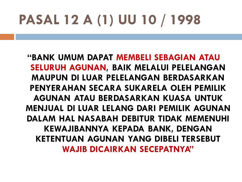 """PASAL 12 A (1) UU 10 / 1998 """"BANK UMUM DAPAT MEMBELI SEBAGIAN ATAU SELURUH AGUNAN, BAIK MELALUI PELELANGAN MAUPUN DI LUAR PELELANGAN BERDASARKAN PENYE"""