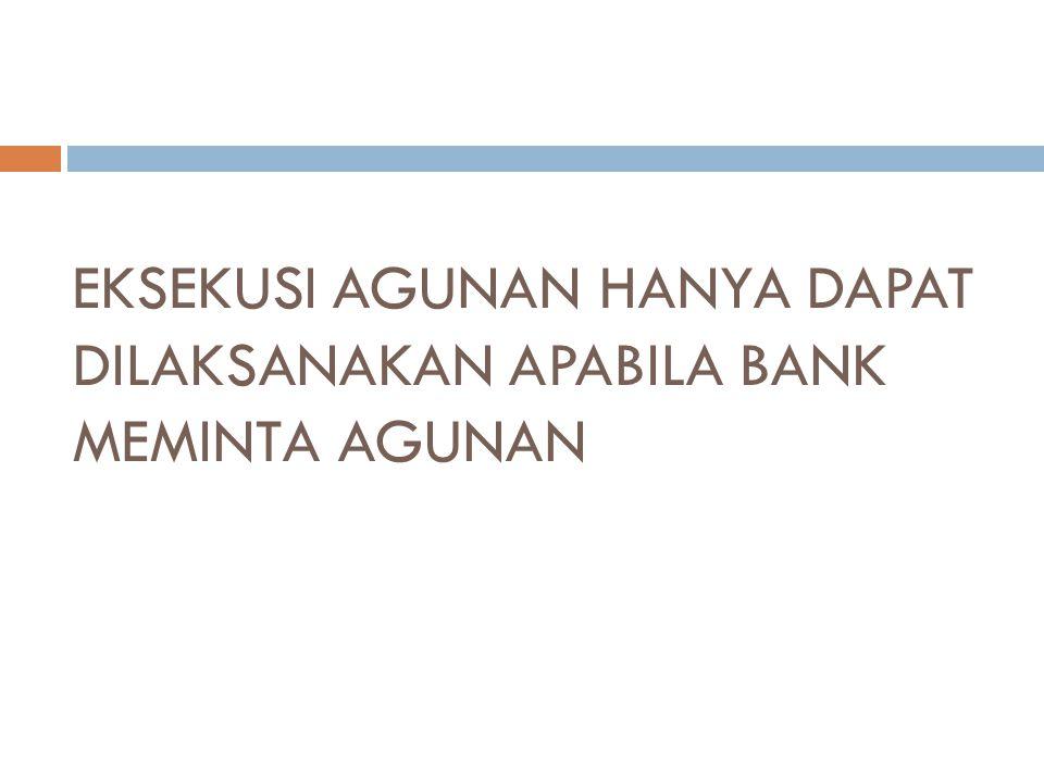EKSEKUSI AGUNAN HANYA DAPAT DILAKSANAKAN APABILA BANK MEMINTA AGUNAN