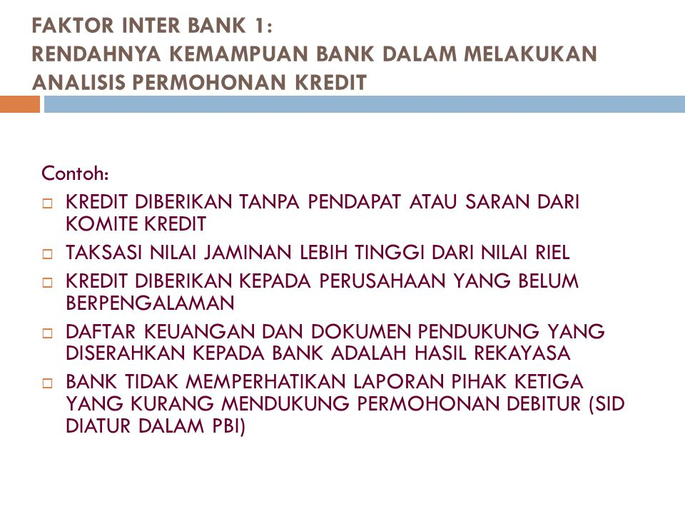 FAKTOR INTER BANK 1: RENDAHNYA KEMAMPUAN BANK DALAM MELAKUKAN ANALISIS PERMOHONAN KREDIT Contoh:  KREDIT DIBERIKAN TANPA PENDAPAT ATAU SARAN DARI KOM