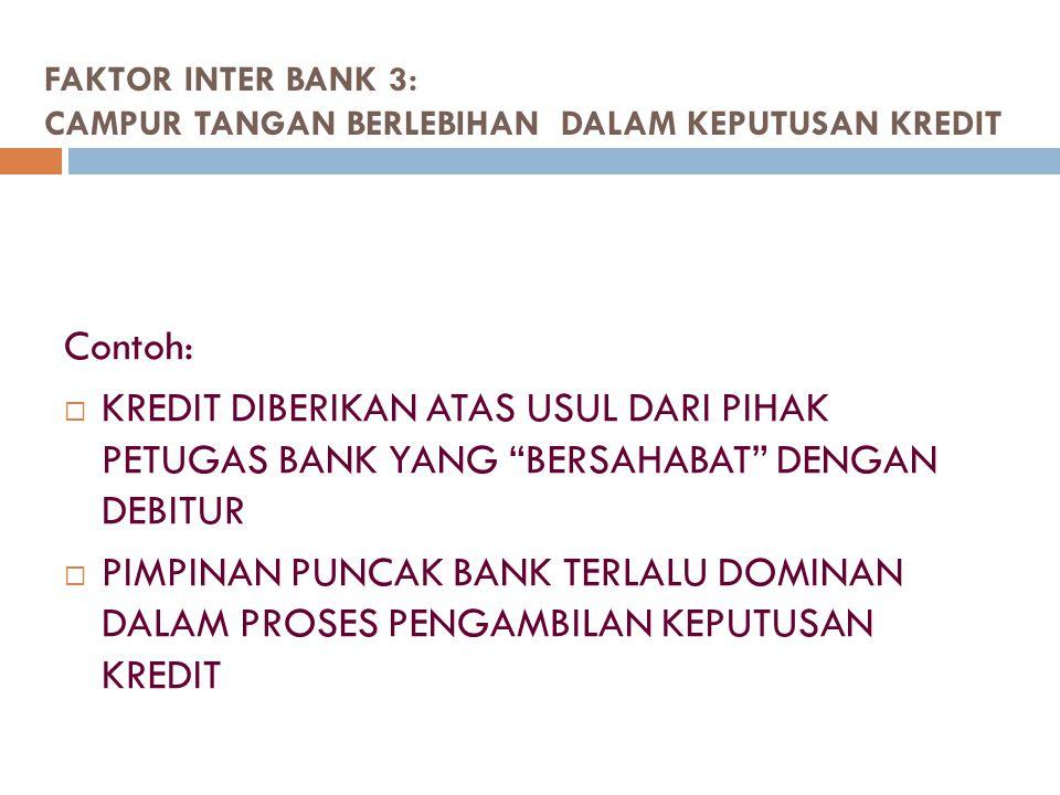 """FAKTOR INTER BANK 3: CAMPUR TANGAN BERLEBIHAN DALAM KEPUTUSAN KREDIT Contoh:  KREDIT DIBERIKAN ATAS USUL DARI PIHAK PETUGAS BANK YANG """"BERSAHABAT"""" DE"""