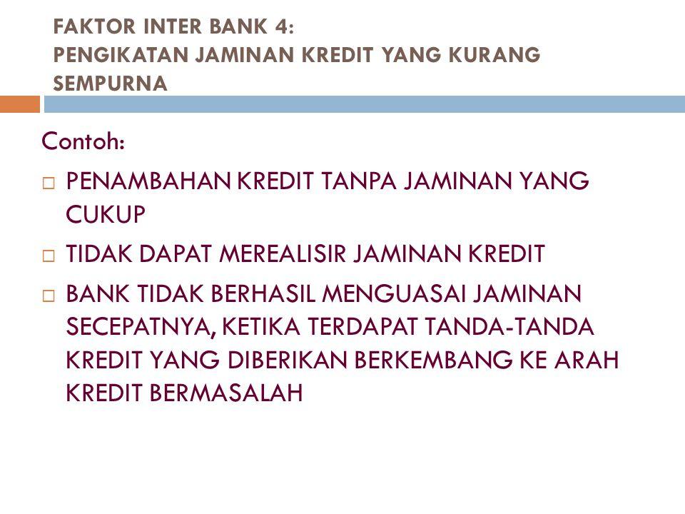 FAKTOR INTER BANK 4: PENGIKATAN JAMINAN KREDIT YANG KURANG SEMPURNA Contoh:  PENAMBAHAN KREDIT TANPA JAMINAN YANG CUKUP  TIDAK DAPAT MEREALISIR JAMI