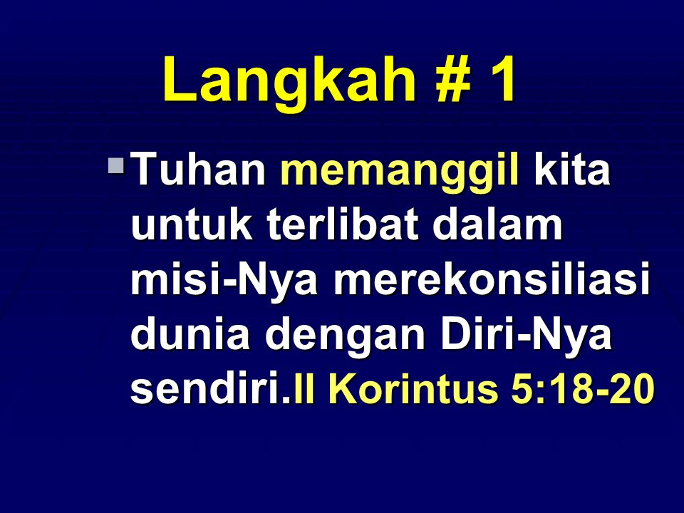 Langkah # 1  Tuhan memanggil kita untuk terlibat dalam misi-Nya merekonsiliasi dunia dengan Diri-Nya sendiri. II Korintus 5:18-20
