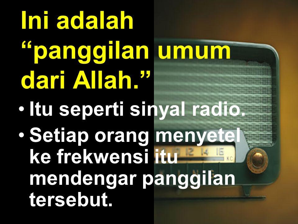 """Ini adalah """"panggilan umum dari Allah."""" •Itu seperti sinyal radio. •Setiap orang menyetel ke frekwensi itu mendengar panggilan tersebut."""